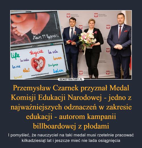 Przemysław Czarnek przyznał Medal Komisji Edukacji Narodowej - jedno z najważniejszych odznaczeń w zakresie edukacji - autorom kampanii billboardowej z płodami
