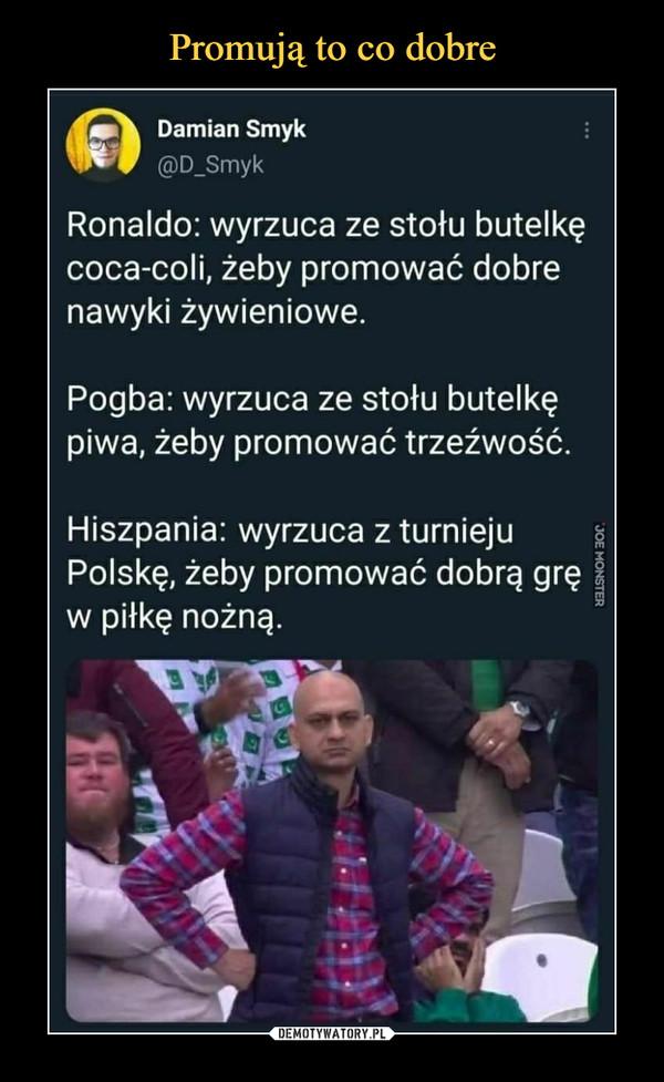 –  Damian Smyk@D_SmykRonaldo: wyrzuca ze stołu butelkęcoca-coli, żeby promować dobrenawyki żywieniowe.Pogba: wyrzuca ze stołu butelkępiwa, żeby promować trzeźwość.Hiszpania: wrzuca z turniejuPolskę, żeby promować dobrą gręw piłkę nożną.
