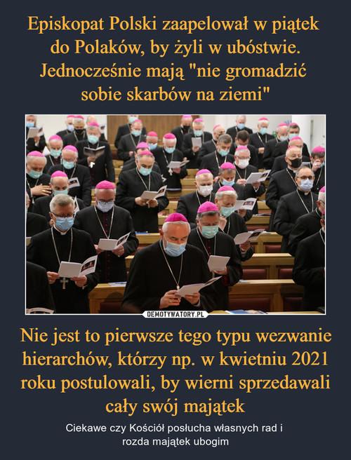 """Episkopat Polski zaapelował w piątek  do Polaków, by żyli w ubóstwie. Jednocześnie mają """"nie gromadzić  sobie skarbów na ziemi"""" Nie jest to pierwsze tego typu wezwanie hierarchów, którzy np. w kwietniu 2021 roku postulowali, by wierni sprzedawali cały swój majątek"""