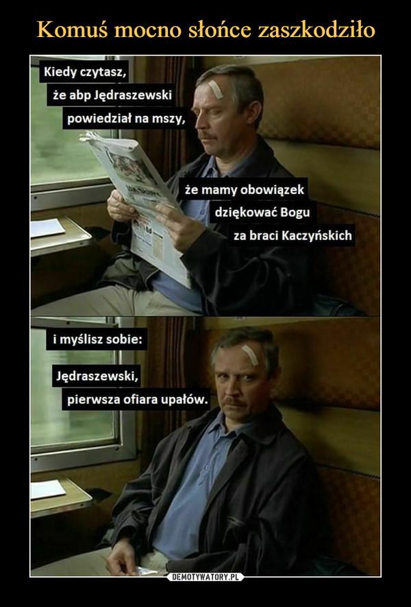 –  Kiedy czytasz,że abp Jędraszewskipowiedział na mszy,że mamy obowiązekdziękować Boguza braci Kaczyńskichi myślisz sobie:Jędraszewski,pierwsza ofiara upałów.