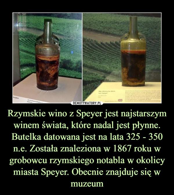 Rzymskie wino z Speyer jest najstarszym winem świata, które nadal jest płynne. Butelka datowana jest na lata 325 - 350 n.e. Została znaleziona w 1867 roku w grobowcu rzymskiego notabla w okolicy miasta Speyer. Obecnie znajduje się w muzeum –
