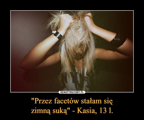 """""""Przez facetów stałam sięzimną suką"""" - Kasia, 13 l. –"""