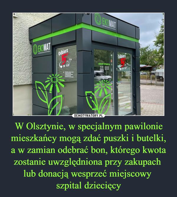 W Olsztynie, w specjalnym pawilonie mieszkańcy mogą zdać puszki i butelki, a w zamian odebrać bon, którego kwota zostanie uwzględniona przy zakupach lub donacją wesprzeć miejscowy szpital dziecięcy –
