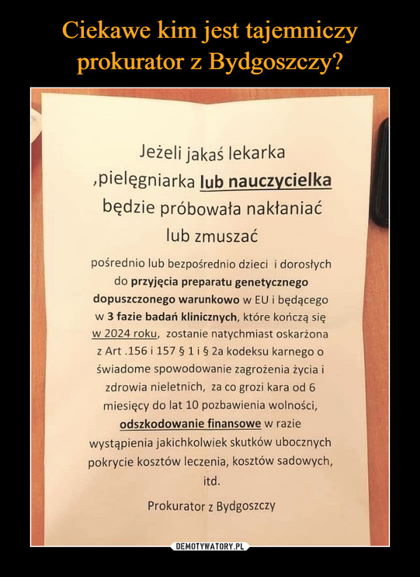 –  Jeżeli jakaś lekarka ,Pielęgniarka lub nauczycielka będzie próbowała nakłaniać lub zmuszać pośrednio lub bezpośrednio dzieci i dorosłych do przyjęcia preparatu genetycznego dopuszczonego warunkowo w EU i będącego w 3 fazie badań klinicznych, które kończą się w 2024 roku, zostanie natychmiast oskarżona z Art .156 i 157 § 1 i § 2a kodeksu karnego o świadome spowodowanie zagrożenia życia i zdrowia nieletnich, za co grozi kara od 6 miesięcy do lat 10 pozbawienia wolności, odszkodowanie finansowe w razie wystąpienia jakichkolwiek skutków ubocznych pokrycie kosztów leczenia, kosztów sadowych, itd. Prokurator z Bydgoszczy