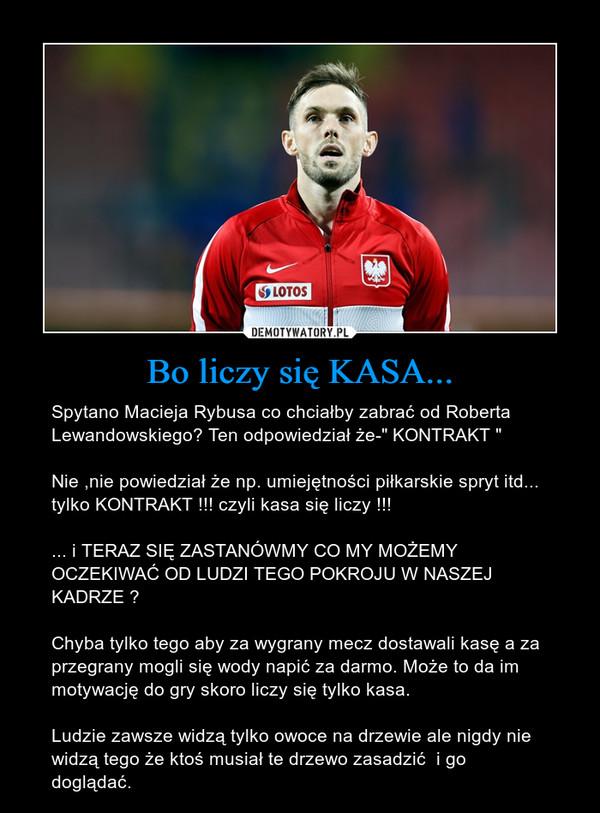 """Bo liczy się KASA... – Spytano Macieja Rybusa co chciałby zabrać od Roberta Lewandowskiego? Ten odpowiedział że-"""" KONTRAKT """"  Nie ,nie powiedział że np. umiejętności piłkarskie spryt itd... tylko KONTRAKT !!! czyli kasa się liczy !!!... i TERAZ SIĘ ZASTANÓWMY CO MY MOŻEMY OCZEKIWAĆ OD LUDZI TEGO POKROJU W NASZEJ KADRZE ?Chyba tylko tego aby za wygrany mecz dostawali kasę a za przegrany mogli się wody napić za darmo. Może to da im motywację do gry skoro liczy się tylko kasa. Ludzie zawsze widzą tylko owoce na drzewie ale nigdy nie widzą tego że ktoś musiał te drzewo zasadzić  i go doglądać."""