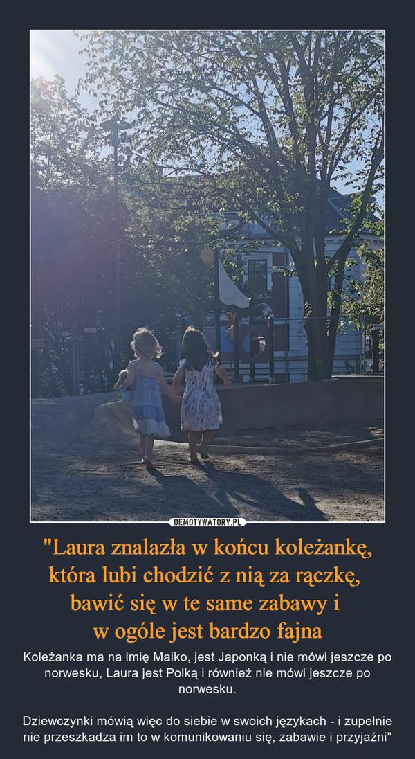 """""""Laura znalazła w końcu koleżankę, która lubi chodzić z nią za rączkę, bawić się w te same zabawy i w ogóle jest bardzo fajna – Koleżanka ma na imię Maiko, jest Japonką i nie mówi jeszcze po norwesku, Laura jest Polką i również nie mówi jeszcze po norwesku.Dziewczynki mówią więc do siebie w swoich językach - i zupełnie nie przeszkadza im to w komunikowaniu się, zabawie i przyjaźni"""""""