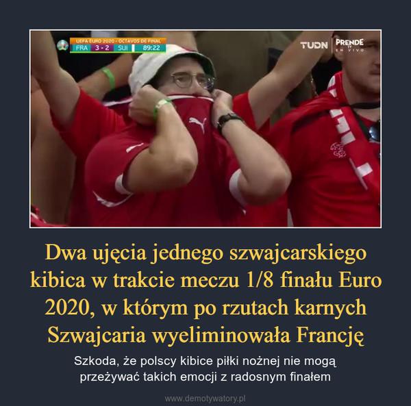 Dwa ujęcia jednego szwajcarskiego kibica w trakcie meczu 1/8 finału Euro 2020, w którym po rzutach karnych Szwajcaria wyeliminowała Francję – Szkoda, że polscy kibice piłki nożnej nie mogąprzeżywać takich emocji z radosnym finałem