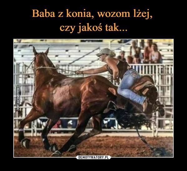 Baba z konia, wozom lżej,  czy jakoś tak...