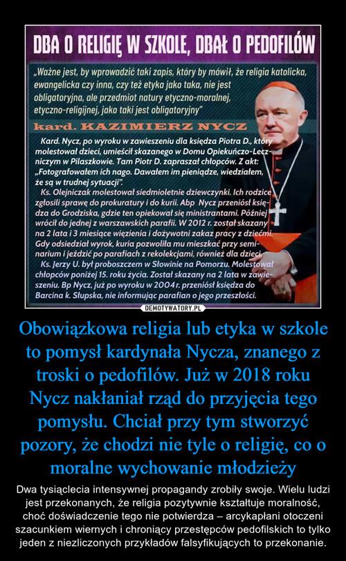 Obowiązkowa religia lub etyka w szkole to pomysł kardynała Nycza, znanego z troski o pedofilów. Już w 2018 roku Nycz nakłaniał rząd do przyjęcia tego pomysłu. Chciał przy tym stworzyć pozory, że chodzi nie tyle o religię, co o moralne wychowanie młodzieży