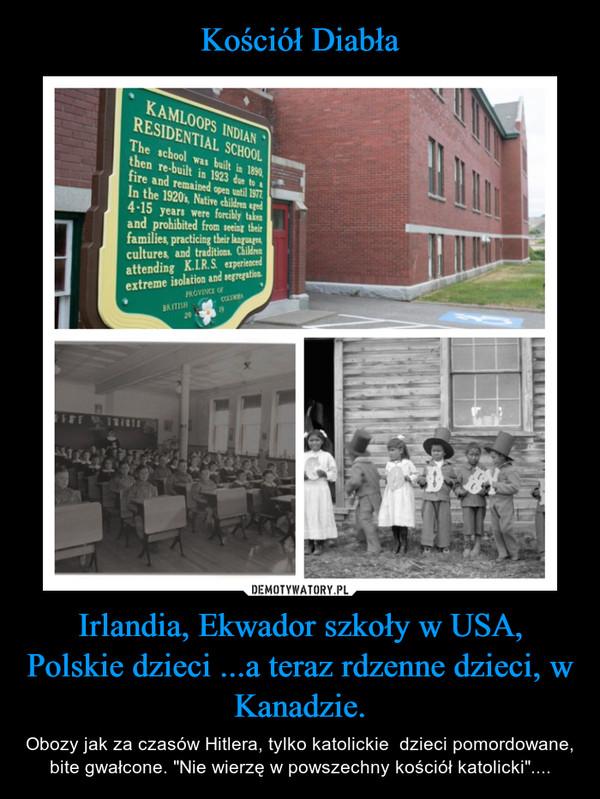 """Irlandia, Ekwador szkoły w USA, Polskie dzieci ...a teraz rdzenne dzieci, w Kanadzie. – Obozy jak za czasów Hitlera, tylko katolickie  dzieci pomordowane, bite gwałcone. """"Nie wierzę w powszechny kościół katolicki""""...."""