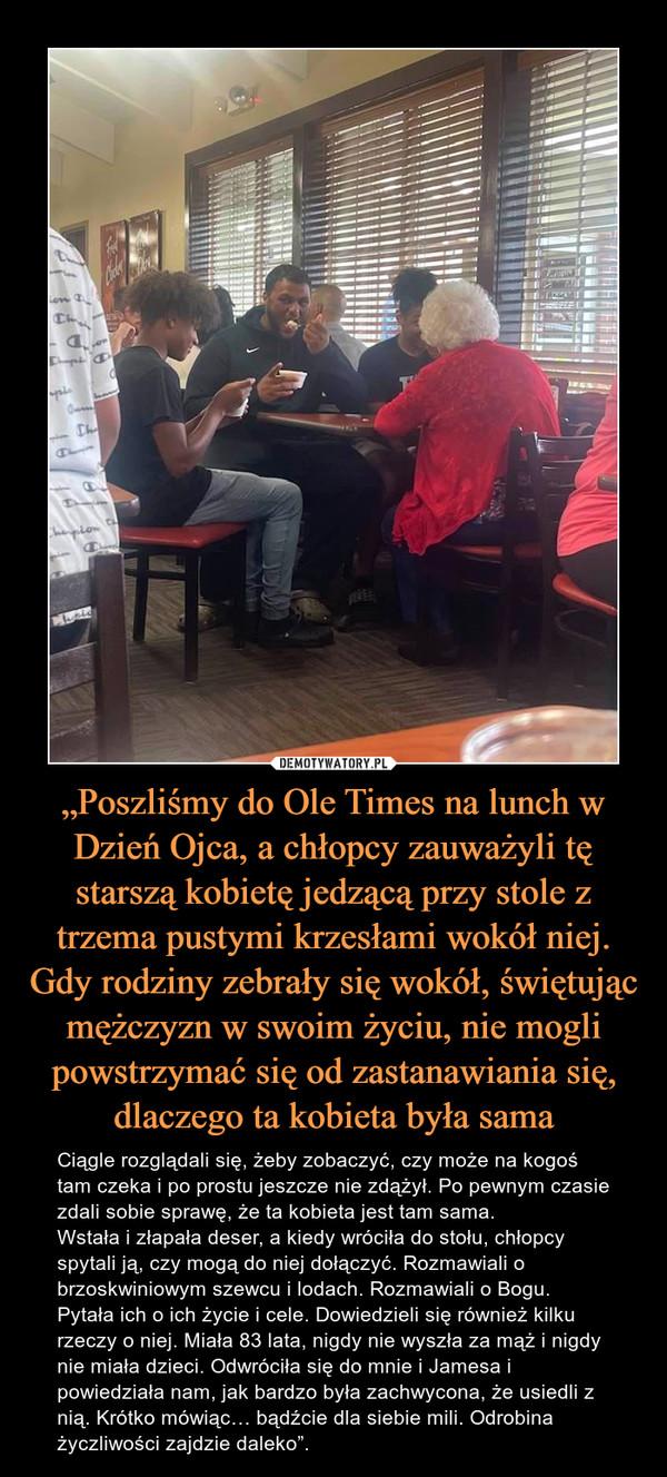 """""""Poszliśmy do Ole Times na lunch w Dzień Ojca, a chłopcy zauważyli tę starszą kobietę jedzącą przy stole z trzema pustymi krzesłami wokół niej. Gdy rodziny zebrały się wokół, świętując mężczyzn w swoim życiu, nie mogli powstrzymać się od zastanawiania się, dlaczego ta kobieta była sama – Ciągle rozglądali się, żeby zobaczyć, czy może na kogoś tam czeka i po prostu jeszcze nie zdążył. Po pewnym czasie zdali sobie sprawę, że ta kobieta jest tam sama.Wstała i złapała deser, a kiedy wróciła do stołu, chłopcy spytali ją, czy mogą do niej dołączyć. Rozmawiali o brzoskwiniowym szewcu i lodach. Rozmawiali o Bogu. Pytała ich o ich życie i cele. Dowiedzieli się również kilku rzeczy o niej. Miała 83 lata, nigdy nie wyszła za mąż i nigdy nie miała dzieci. Odwróciła się do mnie i Jamesa i powiedziała nam, jak bardzo była zachwycona, że usiedli z nią. Krótko mówiąc… bądźcie dla siebie mili. Odrobina życzliwości zajdzie daleko""""."""