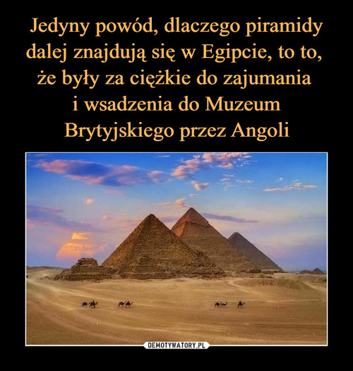 Jedyny powód, dlaczego piramidy dalej znajdują się w Egipcie, to to,  że były za ciężkie do zajumania  i wsadzenia do Muzeum Brytyjskiego przez Angoli