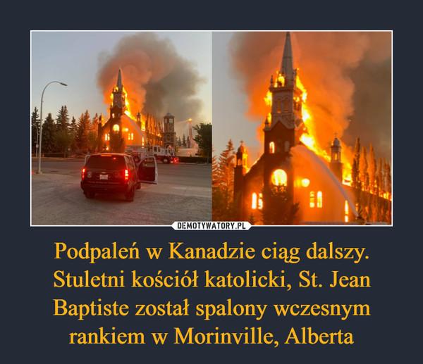 Podpaleń w Kanadzie ciąg dalszy. Stuletni kościół katolicki, St. Jean Baptiste został spalony wczesnym rankiem w Morinville, Alberta