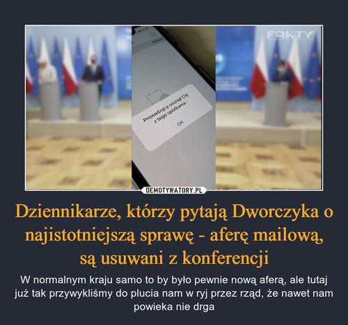 Dziennikarze, którzy pytają Dworczyka o najistotniejszą sprawę - aferę mailową, są usuwani z konferencji