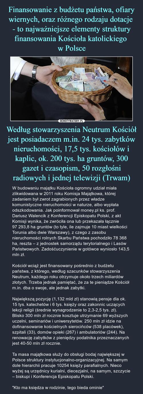 Finansowanie z budżetu państwa, ofiary wiernych, oraz różnego rodzaju dotacje  - to najważniejsze elementy struktury finansowania Kościoła katolickiego  w Polsce Według stowarzyszenia Neutrum Kościół jest posiadaczem m.in. 24 tys. zabytków nieruchomości, 17,5 tys. kościołów i kaplic, ok. 200 tys. ha gruntów, 300 gazet i czasopism, 50 rozgłośni radiowych i jednej telewizji (Trwam)