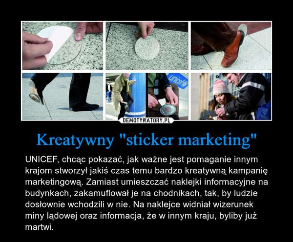 """Kreatywny """"sticker marketing"""" – UNICEF, chcąc pokazać, jak ważne jest pomaganie innym krajom stworzył jakiś czas temu bardzo kreatywną kampanię marketingową. Zamiast umieszczać naklejki informacyjne na budynkach, zakamuflował je na chodnikach, tak, by ludzie dosłownie wchodzili w nie. Na naklejce widniał wizerunek miny lądowej oraz informacja, że w innym kraju, byliby już martwi."""