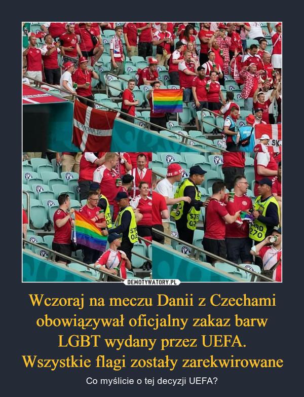 Wczoraj na meczu Danii z Czechami obowiązywał oficjalny zakaz barw LGBT wydany przez UEFA.Wszystkie flagi zostały zarekwirowane – Co myślicie o tej decyzji UEFA?
