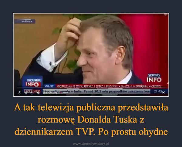 A tak telewizja publiczna przedstawiła rozmowę Donalda Tuska z dziennikarzem TVP. Po prostu ohydne –