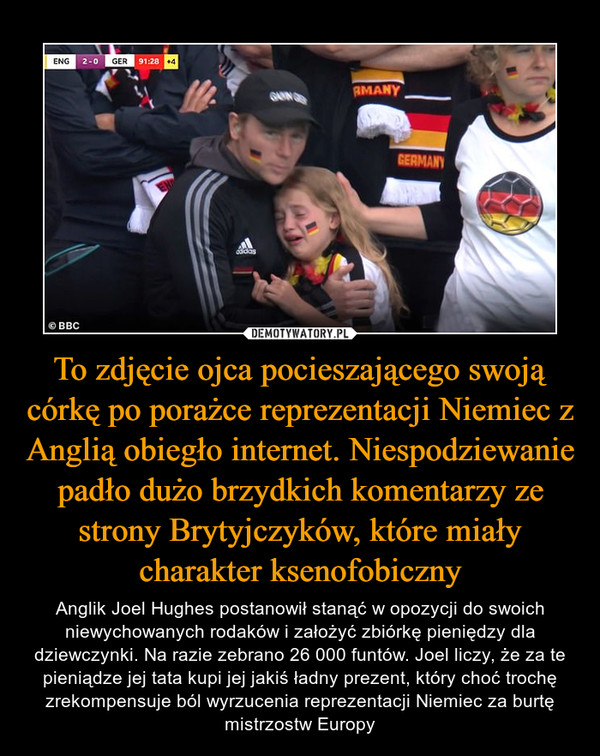 To zdjęcie ojca pocieszającego swoją córkę po porażce reprezentacji Niemiec z Anglią obiegło internet. Niespodziewanie padło dużo brzydkich komentarzy ze strony Brytyjczyków, które miały charakter ksenofobiczny – Anglik Joel Hughes postanowił stanąć w opozycji do swoich niewychowanych rodaków i założyć zbiórkę pieniędzy dla dziewczynki. Na razie zebrano 26 000 funtów. Joel liczy, że za te pieniądze jej tata kupi jej jakiś ładny prezent, który choć trochę zrekompensuje ból wyrzucenia reprezentacji Niemiec za burtę mistrzostw Europy