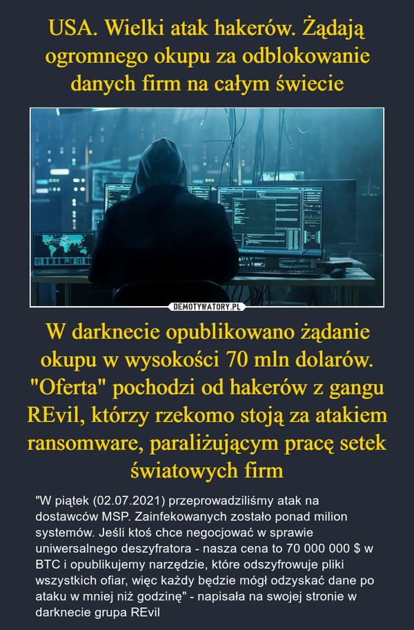 """W darknecie opublikowano żądanie okupu w wysokości 70 mln dolarów. """"Oferta"""" pochodzi od hakerów z gangu REvil, którzy rzekomo stoją za atakiem ransomware, paraliżującym pracę setek światowych firm – """"W piątek (02.07.2021) przeprowadziliśmy atak na dostawców MSP. Zainfekowanych zostało ponad milion systemów. Jeśli ktoś chce negocjować w sprawie uniwersalnego deszyfratora - nasza cena to 70 000 000 $ w BTC i opublikujemy narzędzie, które odszyfrowuje pliki wszystkich ofiar, więc każdy będzie mógł odzyskać dane po ataku w mniej niż godzinę"""" - napisała na swojej stronie w darknecie grupa REvil"""