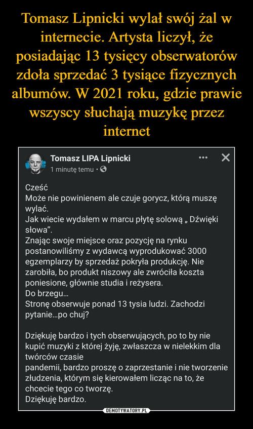 Tomasz Lipnicki wylał swój żal w internecie. Artysta liczył, że posiadając 13 tysięcy obserwatorów zdoła sprzedać 3 tysiące fizycznych albumów. W 2021 roku, gdzie prawie wszyscy słuchają muzykę przez internet