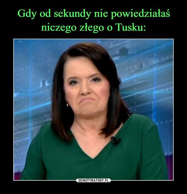 Gdy od sekundy nie powiedziałaś niczego złego o Tusku: