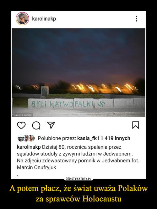 A potem płacz, że świat uważa Polaków za sprawców Holocaustu
