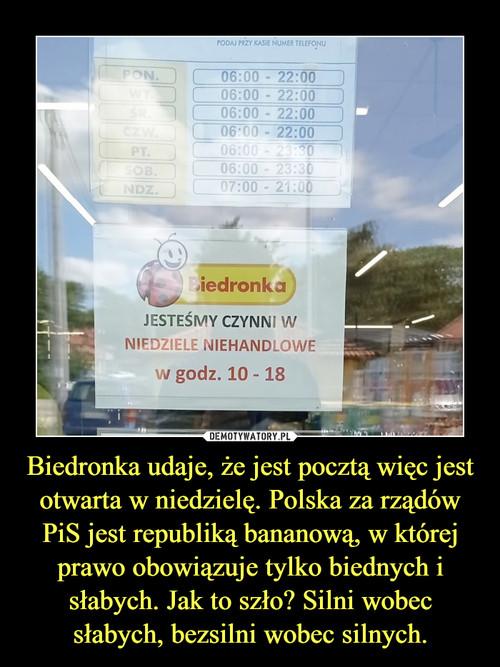Biedronka udaje, że jest pocztą więc jest otwarta w niedzielę. Polska za rządów PiS jest republiką bananową, w której prawo obowiązuje tylko biednych i słabych. Jak to szło? Silni wobec słabych, bezsilni wobec silnych.