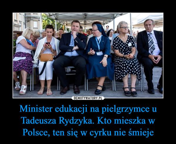 Minister edukacji na pielgrzymce u Tadeusza Rydzyka. Kto mieszka w Polsce, ten się w cyrku nie śmieje –