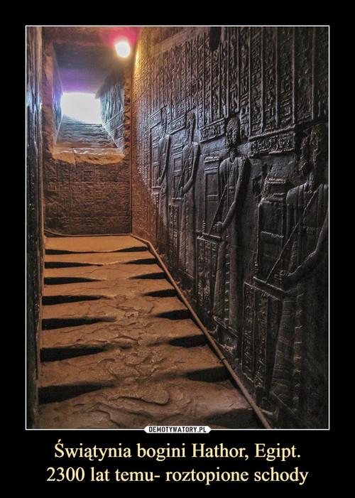 Świątynia bogini Hathor, Egipt. 2300 lat temu- roztopione schody