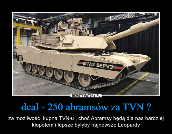 deal - 250 abramsów za TVN ? – za możliwość  kupna TVN-u , choć Abramsy będą dla nas bardziej kłopotem i lepsze byłyby najnowsze Leopardy