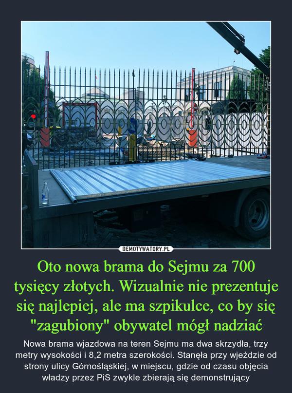 """Oto nowa brama do Sejmu za 700 tysięcy złotych. Wizualnie nie prezentuje się najlepiej, ale ma szpikulce, co by się """"zagubiony"""" obywatel mógł nadziać – Nowa brama wjazdowa na teren Sejmu ma dwa skrzydła, trzy metry wysokości i 8,2 metra szerokości. Stanęła przy wjeździe od strony ulicy Górnośląskiej, w miejscu, gdzie od czasu objęcia władzy przez PiS zwykle zbierają się demonstrujący"""