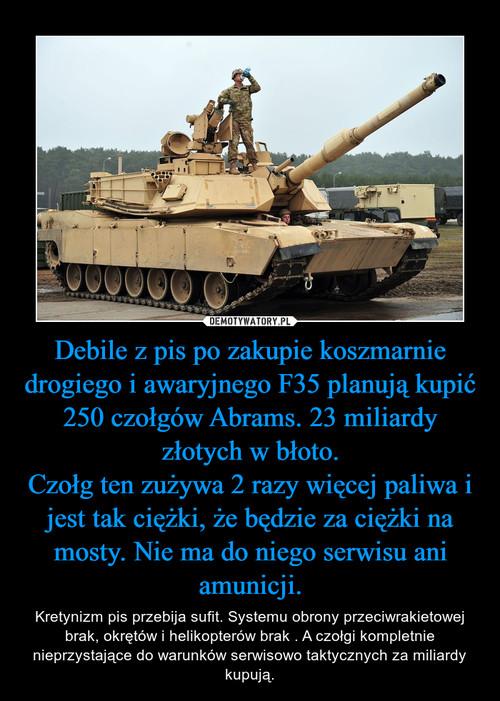 Debile z pis po zakupie koszmarnie drogiego i awaryjnego F35 planują kupić 250 czołgów Abrams. 23 miliardy złotych w błoto. Czołg ten zużywa 2 razy więcej paliwa i jest tak ciężki, że będzie za ciężki na mosty. Nie ma do niego serwisu ani amunicji.