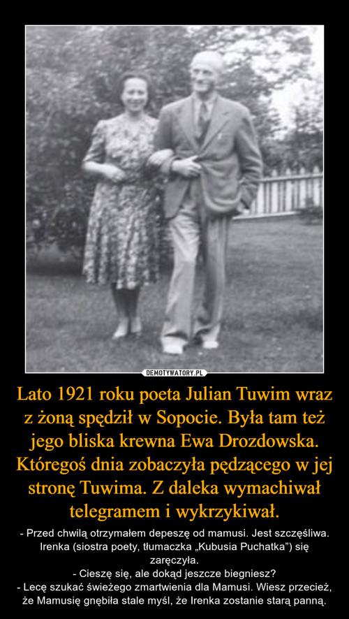 Lato 1921 roku poeta Julian Tuwim wraz z żoną spędził w Sopocie. Była tam też jego bliska krewna Ewa Drozdowska. Któregoś dnia zobaczyła pędzącego w jej stronę Tuwima. Z daleka wymachiwał telegramem i wykrzykiwał.