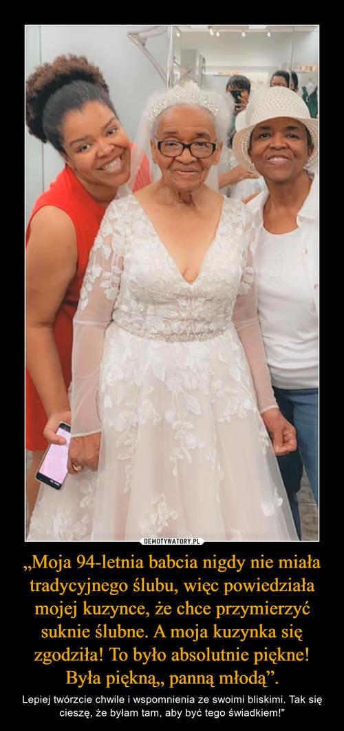"""""""Moja 94-letnia babcia nigdy nie miała tradycyjnego ślubu, więc powiedziała mojej kuzynce, że chce przymierzyć suknie ślubne. A moja kuzynka się zgodziła! To było absolutnie piękne! Była piękną"""" panną młodą""""."""