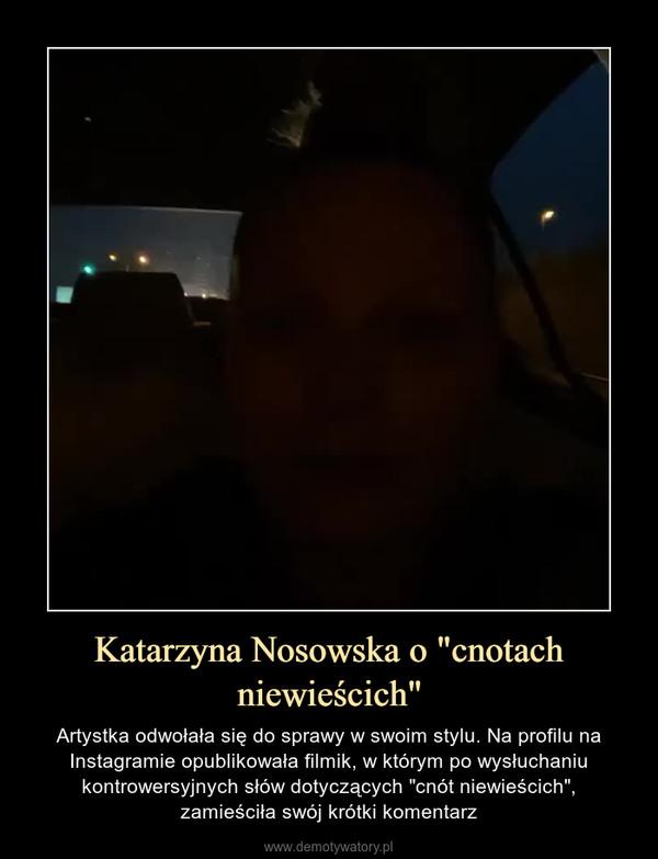 """Katarzyna Nosowska o """"cnotach niewieścich"""" – Artystka odwołała się do sprawy w swoim stylu. Na profilu na Instagramie opublikowała filmik, w którym po wysłuchaniu kontrowersyjnych słów dotyczących """"cnót niewieścich"""",zamieściła swój krótki komentarz"""