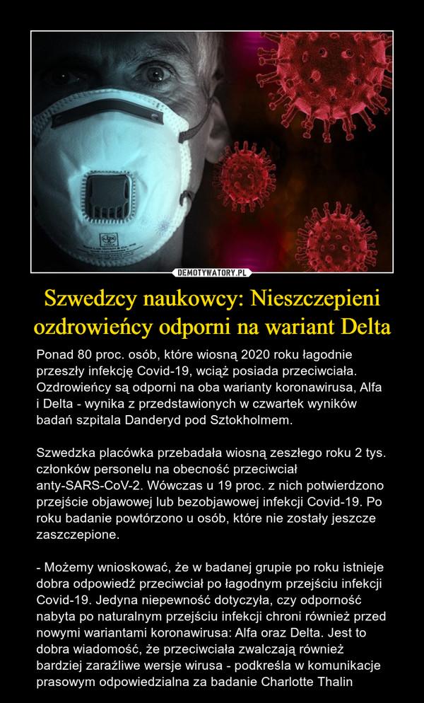 Szwedzcy naukowcy: Nieszczepieni ozdrowieńcy odporni na wariant Delta – Ponad 80 proc. osób, które wiosną 2020 roku łagodnie przeszły infekcję Covid-19, wciąż posiada przeciwciała. Ozdrowieńcy są odporni na oba warianty koronawirusa, Alfa i Delta - wynika z przedstawionych w czwartek wyników badań szpitala Danderyd pod Sztokholmem.Szwedzka placówka przebadała wiosną zeszłego roku 2 tys. członków personelu na obecność przeciwciał anty-SARS-CoV-2. Wówczas u 19 proc. z nich potwierdzono przejście objawowej lub bezobjawowej infekcji Covid-19. Po roku badanie powtórzono u osób, które nie zostały jeszcze zaszczepione.- Możemy wnioskować, że w badanej grupie po roku istnieje dobra odpowiedź przeciwciał po łagodnym przejściu infekcji Covid-19. Jedyna niepewność dotyczyła, czy odporność nabyta po naturalnym przejściu infekcji chroni również przed nowymi wariantami koronawirusa: Alfa oraz Delta. Jest to dobra wiadomość, że przeciwciała zwalczają również bardziej zaraźliwe wersje wirusa - podkreśla w komunikacje prasowym odpowiedzialna za badanie Charlotte Thalin