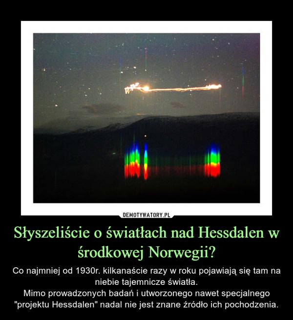 """Słyszeliście o światłach nad Hessdalen w środkowej Norwegii? – Co najmniej od 1930r. kilkanaście razy w roku pojawiają się tam na niebie tajemnicze światła.Mimo prowadzonych badań i utworzonego nawet specjalnego """"projektu Hessdalen"""" nadal nie jest znane źródło ich pochodzenia."""