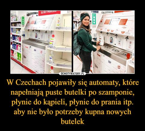 W Czechach pojawiły się automaty, które napełniają puste butelki po szamponie, płynie do kąpieli, płynie do prania itp. aby nie było potrzeby kupna nowych butelek