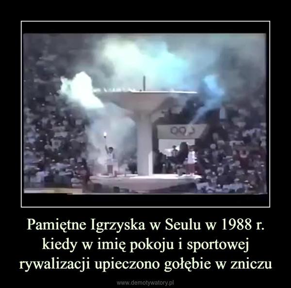 Pamiętne Igrzyska w Seulu w 1988 r. kiedy w imię pokoju i sportowej rywalizacji upieczono gołębie w zniczu –
