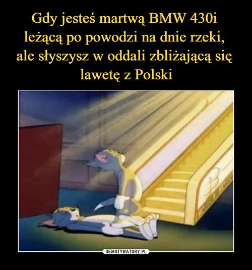 Gdy jesteś martwą BMW 430i  leżącą po powodzi na dnie rzeki,  ale słyszysz w oddali zbliżającą się  lawetę z Polski