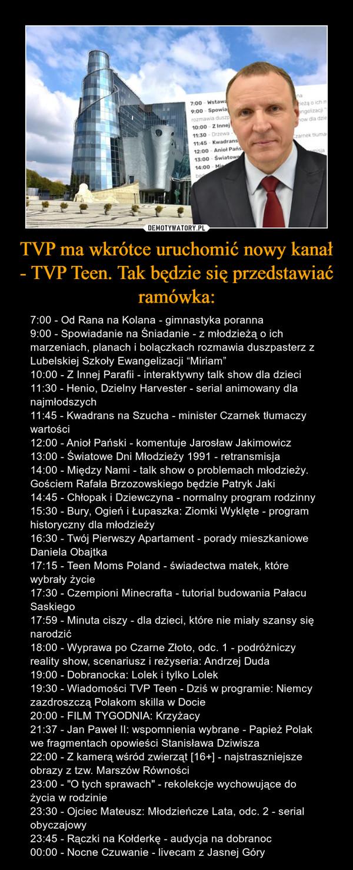 """TVP ma wkrótce uruchomić nowy kanał - TVP Teen. Tak będzie się przedstawiać ramówka: – 7:00 - Od Rana na Kolana - gimnastyka poranna9:00 - Spowiadanie na Śniadanie - z młodzieżą o ich marzeniach, planach i bolączkach rozmawia duszpasterz z Lubelskiej Szkoły Ewangelizacji """"Miriam""""10:00 - Z Innej Parafii - interaktywny talk show dla dzieci11:30 - Henio, Dzielny Harvester - serial animowany dla najmłodszych11:45 - Kwadrans na Szucha - minister Czarnek tłumaczy wartości12:00 - Anioł Pański - komentuje Jarosław Jakimowicz13:00 - Światowe Dni Młodzieży 1991 - retransmisja14:00 - Między Nami - talk show o problemach młodzieży. Gościem Rafała Brzozowskiego będzie Patryk Jaki14:45 - Chłopak i Dziewczyna - normalny program rodzinny15:30 - Bury, Ogień i Łupaszka: Ziomki Wyklęte - program historyczny dla młodzieży16:30 - Twój Pierwszy Apartament - porady mieszkaniowe Daniela Obajtka17:15 - Teen Moms Poland - świadectwa matek, które wybrały życie17:30 - Czempioni Minecrafta - tutorial budowania Pałacu Saskiego17:59 - Minuta ciszy - dla dzieci, które nie miały szansy się narodzić18:00 - Wyprawa po Czarne Złoto, odc. 1 - podróżniczy reality show, scenariusz i reżyseria: Andrzej Duda19:00 - Dobranocka: Lolek i tylko Lolek19:30 - Wiadomości TVP Teen - Dziś w programie: Niemcy zazdroszczą Polakom skilla w Docie20:00 - FILM TYGODNIA: Krzyżacy21:37 - Jan Paweł II: wspomnienia wybrane - Papież Polak we fragmentach opowieści Stanisława Dziwisza22:00 - Z kamerą wśród zwierząt [16+] - najstraszniejsze obrazy z tzw. Marszów Równości23:00 - """"O tych sprawach"""" - rekolekcje wychowujące do życia w rodzinie23:30 - Ojciec Mateusz: Młodzieńcze Lata, odc. 2 - serial obyczajowy23:45 - Rączki na Kołderkę - audycja na dobranoc00:00 - Nocne Czuwanie - livecam z Jasnej Góry"""