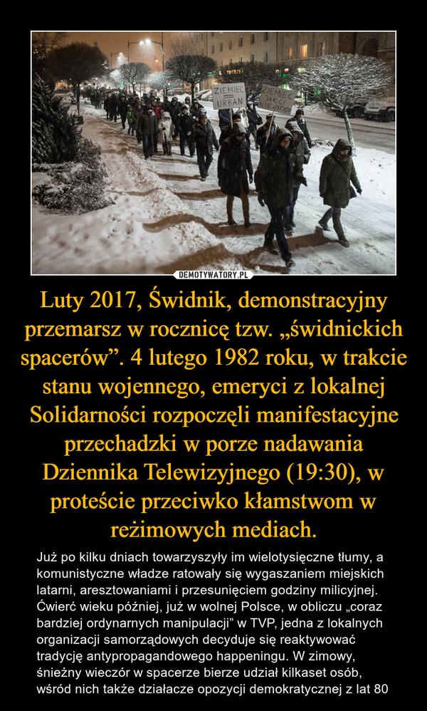 """Luty 2017, Świdnik, demonstracyjny przemarsz w rocznicę tzw. """"świdnickich spacerów"""". 4 lutego 1982 roku, w trakcie stanu wojennego, emeryci z lokalnej Solidarności rozpoczęli manifestacyjne przechadzki w porze nadawania Dziennika Telewizyjnego (19:30), w proteście przeciwko kłamstwom w reżimowych mediach. – Już po kilku dniach towarzyszyły im wielotysięczne tłumy, a komunistyczne władze ratowały się wygaszaniem miejskich latarni, aresztowaniami i przesunięciem godziny milicyjnej. Ćwierć wieku później, już w wolnej Polsce, w obliczu """"coraz bardziej ordynarnych manipulacji"""" w TVP, jedna z lokalnych organizacji samorządowych decyduje się reaktywować tradycję antypropagandowego happeningu. W zimowy, śnieżny wieczór w spacerze bierze udział kilkaset osób, wśród nich także działacze opozycji demokratycznej z lat 80"""
