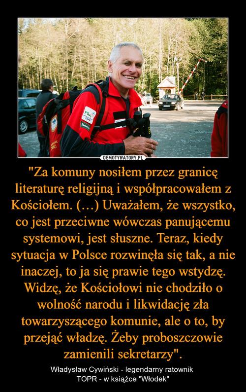 """""""Za komuny nosiłem przez granicę literaturę religijną i współpracowałem z Kościołem. (…) Uważałem, że wszystko, co jest przeciwne wówczas panującemu systemowi, jest słuszne. Teraz, kiedy sytuacja w Polsce rozwinęła się tak, a nie inaczej, to ja się prawie tego wstydzę. Widzę, że Kościołowi nie chodziło o wolność narodu i likwidację zła towarzyszącego komunie, ale o to, by przejąć władzę. Żeby proboszczowie zamienili sekretarzy""""."""