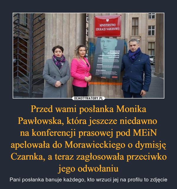 Przed wami posłanka Monika Pawłowska, która jeszcze niedawno na konferencji prasowej pod MEiN apelowała do Morawieckiego o dymisję Czarnka, a teraz zagłosowała przeciwko jego odwołaniu – Pani posłanka banuje każdego, kto wrzuci jej na profilu to zdjęcie