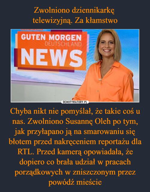 Zwolniono dziennikarkę  telewizyjną. Za kłamstwo Chyba nikt nie pomyślał, że takie coś u nas. Zwolniono Susannę Oleh po tym, jak przyłapano ją na smarowaniu się błotem przed nakręceniem reportażu dla RTL. Przed kamerą opowiadała, że dopiero co brała udział w pracach porządkowych w zniszczonym przez powódź mieście