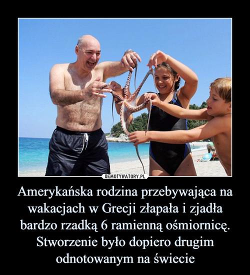 Amerykańska rodzina przebywająca na wakacjach w Grecji złapała i zjadła bardzo rzadką 6 ramienną ośmiornicę. Stworzenie było dopiero drugim odnotowanym na świecie