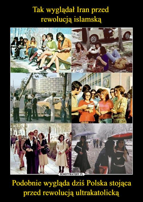 Tak wyglądał Iran przed  rewolucją islamską Podobnie wygląda dziś Polska stojąca przed rewolucją ultrakatolicką