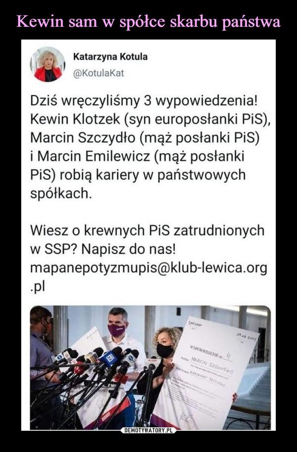 –  Katarzyna Kotula@KotulaKatDziś wręczyliśmy 3 wypowiedzenia!Kewin Klotzek (syn europosłanki PiS),Marcin Szczydło (mąż posłanki PiS)i Marcin Emilewicz (mąż posłankiPiS) robią kariery w państwowychspółkach.Wiesz o krewnych PiS zatrudnionychw SSP? Napisz do nas!mapanepotyzmupis@klub-lewica.org•Pl