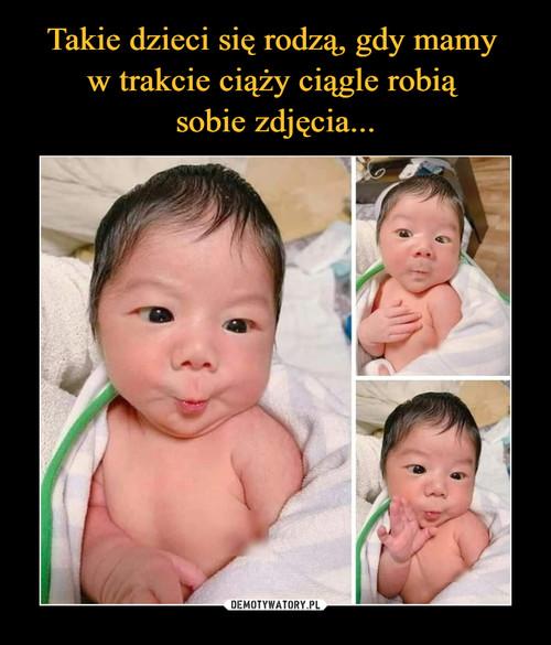 Takie dzieci się rodzą, gdy mamy  w trakcie ciąży ciągle robią  sobie zdjęcia...
